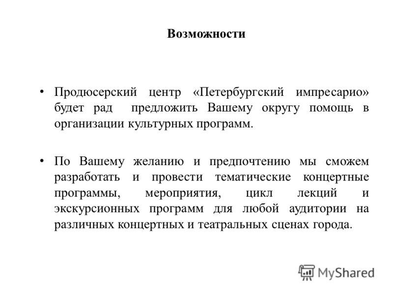 Возможности Продюсерский центр «Петербургский импресарио» будет рад предложить Вашему округу помощь в организации культурных программ. По Вашему желанию и предпочтению мы сможем разработать и провести тематические концертные программы, мероприятия, ц