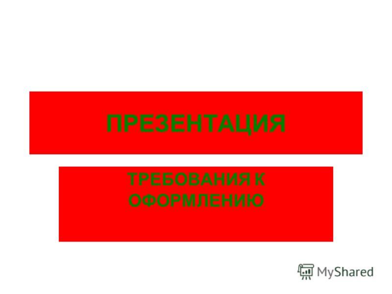 ПРЕЗЕНТАЦИЯ ТРЕБОВАНИЯ К ОФОРМЛЕНИЮ