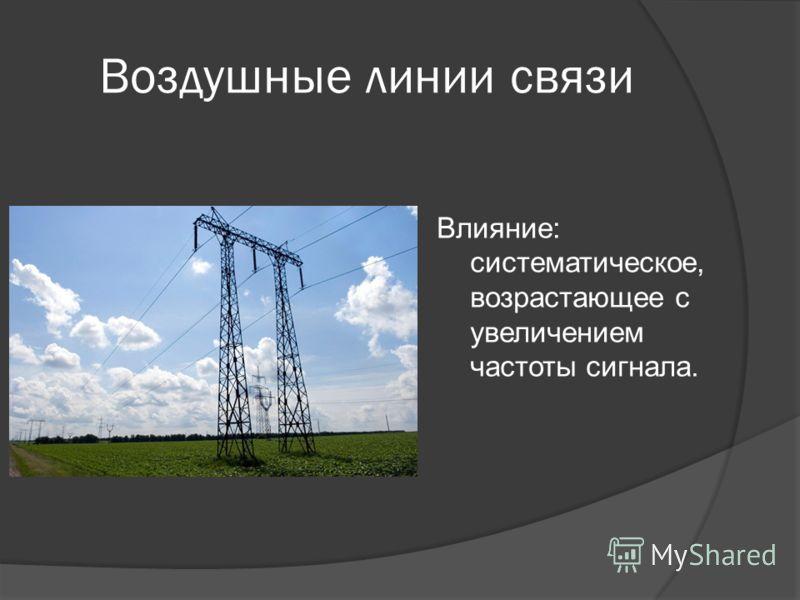 Воздушные линии связи Влияние: систематическое, возрастающее с увеличением частоты сигнала.