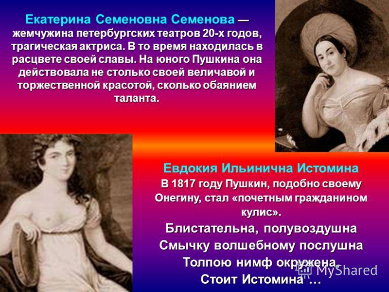Евдокия Ильинична Истомина В 1 11 1817 году Пушкин, подобно своему Онегину, стал «почетным гражданином кулис». Блистательна, полувоздушна Смычку волшебному послушна Толпою нимф окружена, Стоит Истомина … жемчужина петербургских театров 20-х годов, тр