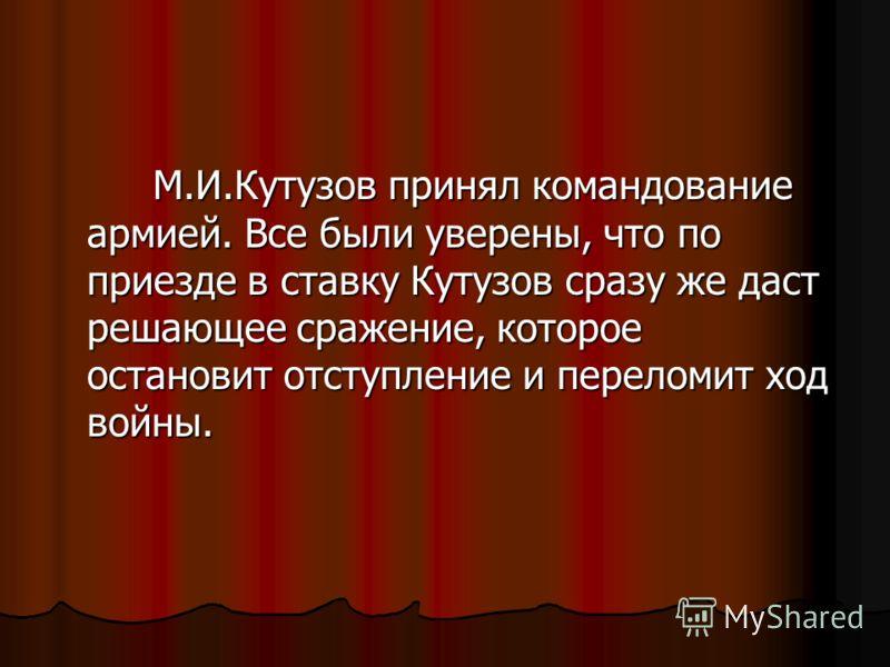 М.И.Кутузов принял командование армией. Все были уверены, что по приезде в ставку Кутузов сразу же даст решающее сражение, которое остановит отступление и переломит ход войны. М.И.Кутузов принял командование армией. Все были уверены, что по приезде в