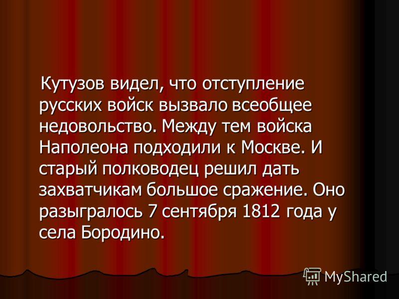 Кутузов видел, что отступление русских войск вызвало всеобщее недовольство. Между тем войска Наполеона подходили к Москве. И старый полководец решил дать захватчикам большое сражение. Оно разыгралось 7 сентября 1812 года у села Бородино. Кутузов виде