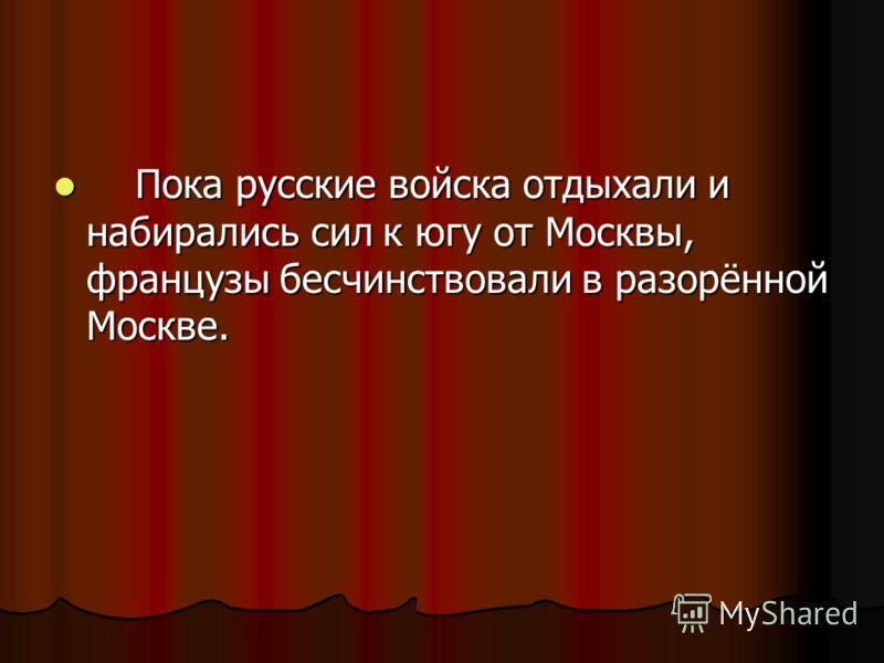 Пока русские войска отдыхали и набирались сил к югу от Москвы, французы бесчинствовали в разорённой Москве. Пока русские войска отдыхали и набирались сил к югу от Москвы, французы бесчинствовали в разорённой Москве.