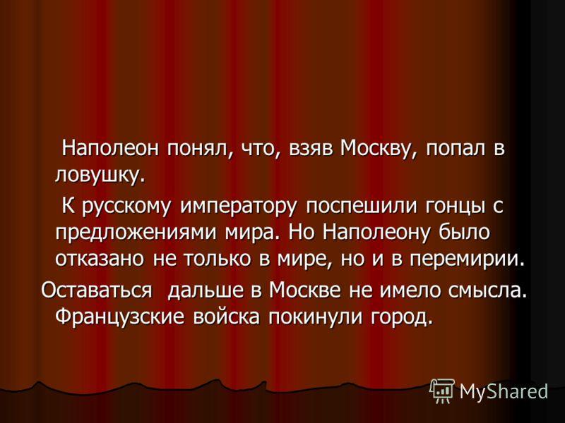 Наполеон понял, что, взяв Москву, попал в ловушку. Наполеон понял, что, взяв Москву, попал в ловушку. К русскому императору поспешили гонцы с предложениями мира. Но Наполеону было отказано не только в мире, но и в перемирии. К русскому императору пос