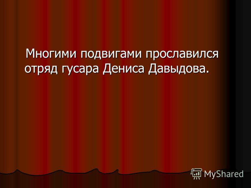 Многими подвигами прославился отряд гусара Дениса Давыдова. Многими подвигами прославился отряд гусара Дениса Давыдова.