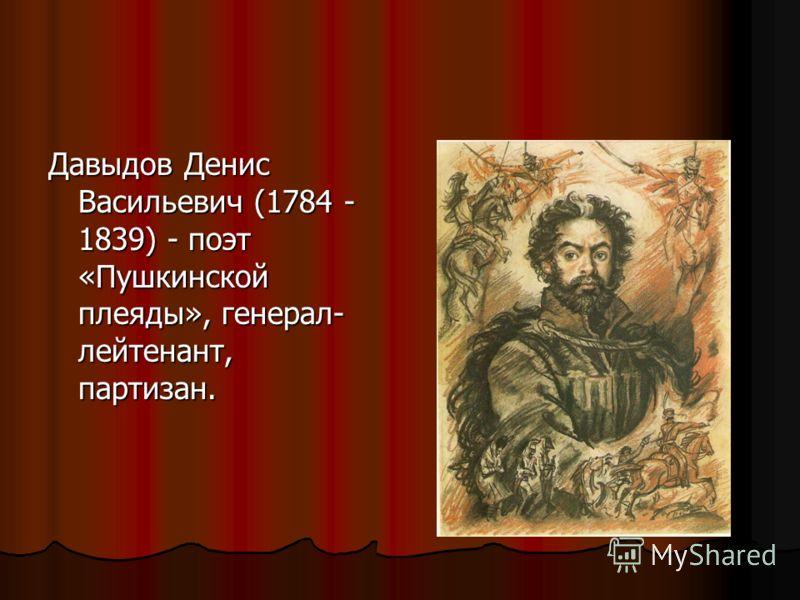 Давыдов Денис Васильевич (1784 - 1839) - поэт «Пушкинской плеяды», генерал- лейтенант, партизан.