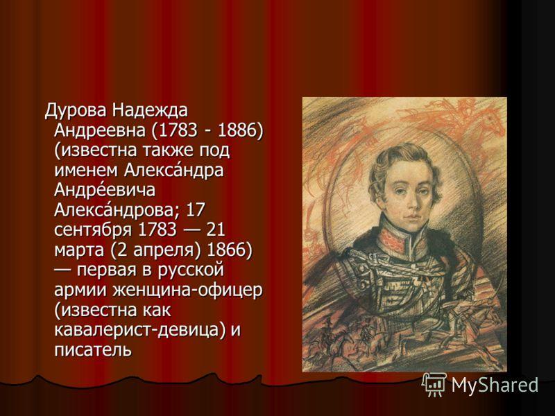 Дурова Надежда Андреевна (1783 - 1886) (известна также под именем Алекса́ндра Андре́евича Алекса́ндрова; 17 сентября 1783 21 марта (2 апреля) 1866) первая в русской армии женщина-офицер (известна как кавалерист-девица) и писатель Дурова Надежда Андре