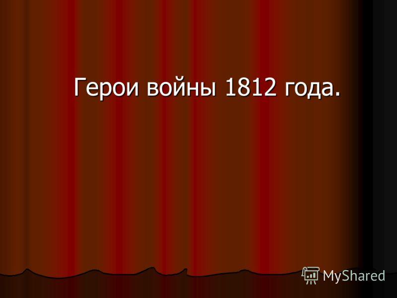 Герои войны 1812 года. Герои войны 1812 года.