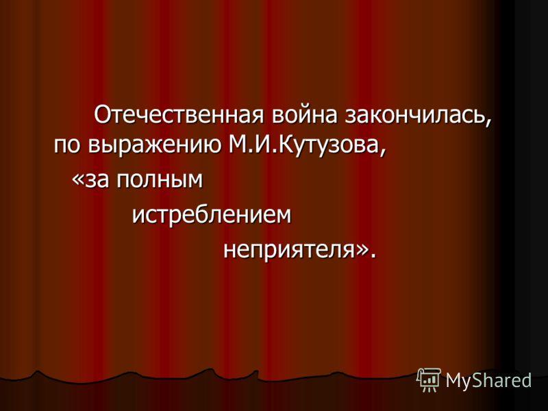 Отечественная война закончилась, по выражению М.И.Кутузова, Отечественная война закончилась, по выражению М.И.Кутузова, «за полным «за полным истреблением истреблением неприятеля». неприятеля».