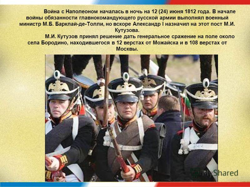 Война с Наполеоном началась в ночь на 12 (24) июня 1812 года. В начале войны обязанности главнокомандующего русской армии выполнял военный министр М.Б. Барклай-де-Толли, но вскоре Александр I назначил на этот пост М.И. Кутузова. М.И. Кутузов принял р