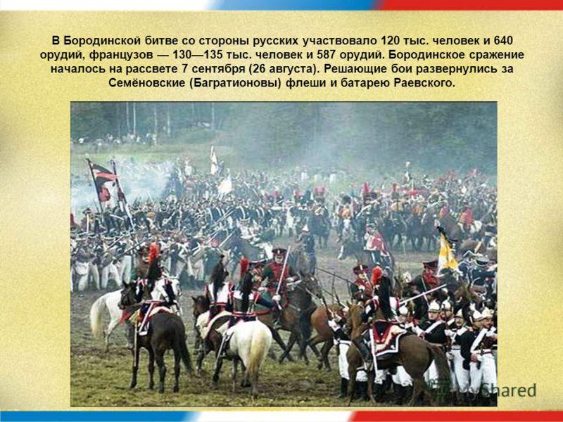 В Бородинской битве со стороны русских участвовало 120 тыс. человек и 640 орудий, французов 130135 тыс. человек и 587 орудий. Бородинское сражение началось на рассвете 7 сентября (26 августа). Решающие бои развернулись за Семёновские (Багратионовы) ф