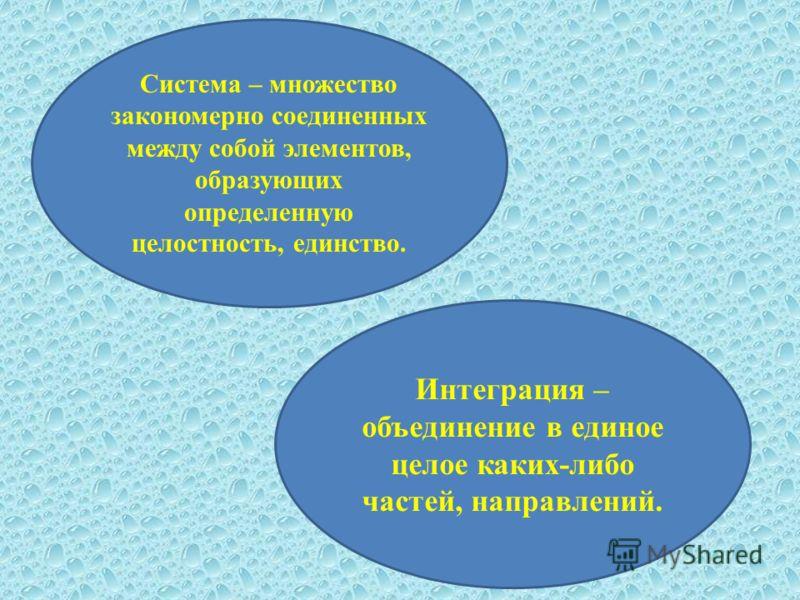 Система – множество закономерно соединенных между собой элементов, образующих определенную целостность, единство. Интеграция – объединение в единое целое каких-либо частей, направлений.