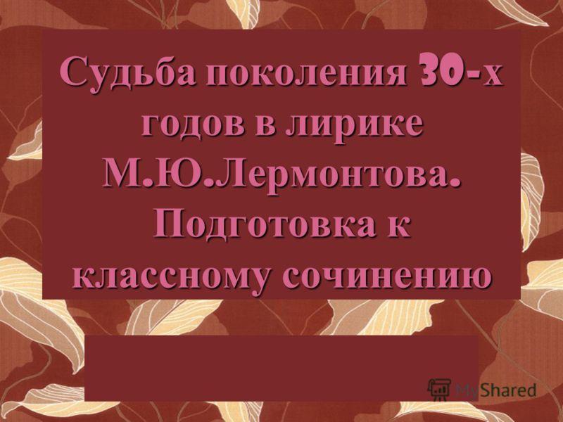Судьба поколения 30- х годов в лирике М. Ю. Лермонтова. Подготовка к классному сочинению