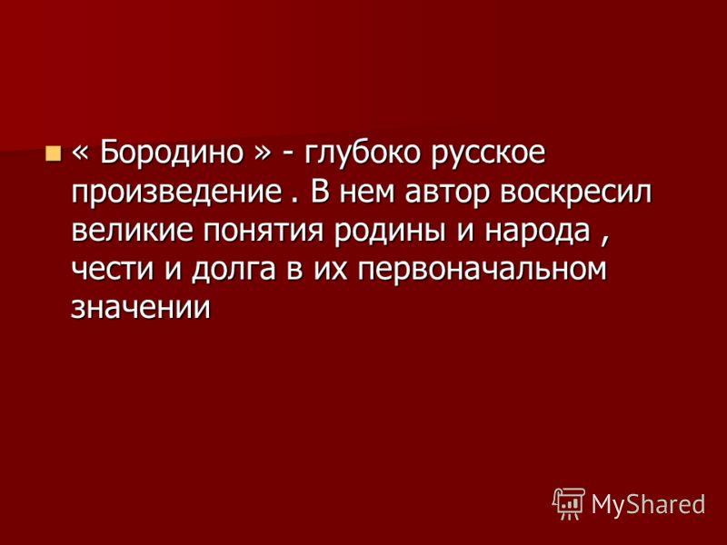 « Бородино » - глубоко русское произведение. В нем автор воскресил великие понятия родины и народа, чести и долга в их первоначальном значении « Бородино » - глубоко русское произведение. В нем автор воскресил великие понятия родины и народа, чести и