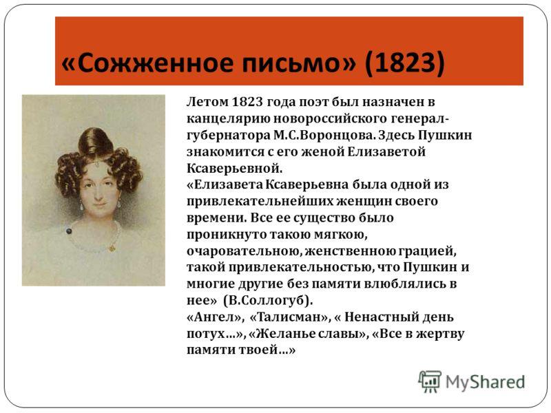 « Сожженное письмо » (1823) Летом 1823 года поэт был назначен в канцелярию новороссийского генерал- губернатора М.С.Воронцова. Здесь Пушкин знакомится с его женой Елизаветой Ксаверьевной. «Елизавета Ксаверьевна была одной из привлекательнейших женщин