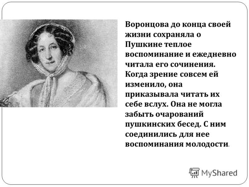 Воронцова до конца своей жизни сохраняла о Пушкине теплое воспоминание и ежедневно читала его сочинения. Когда зрение совсем ей изменило, она приказывала читать их себе вслух. Она не могла забыть очарований пушкинских бесед. С ним соединились для нее