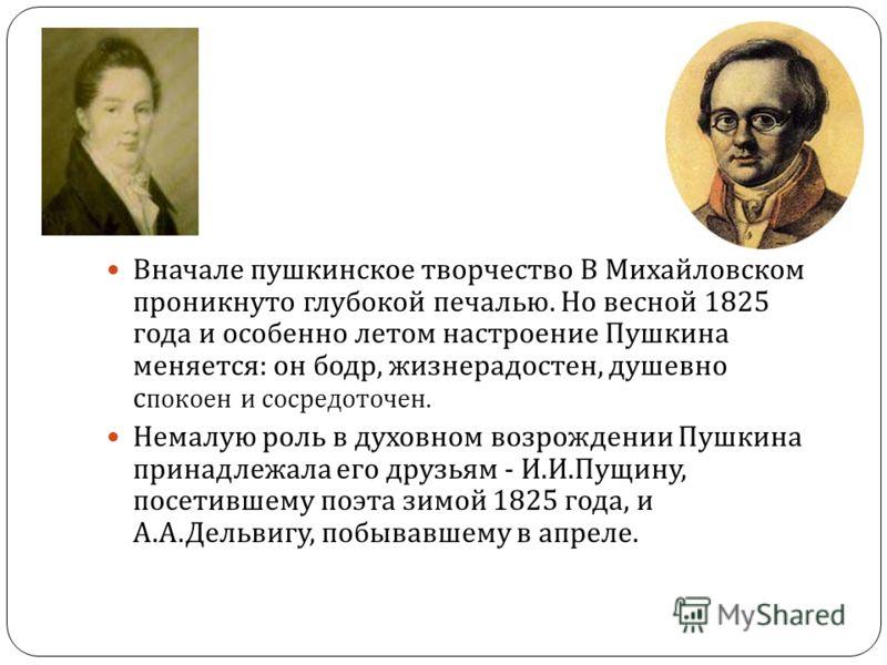 Вначале пушкинское творчество В Михайловском проникнуто глубокой печалью. Но весной 1825 года и особенно летом настроение Пушкина меняется : он бодр, жизнерадостен, душевно с покоен и сосредоточен. Немалую роль в духовном возрождении Пушкина принадле