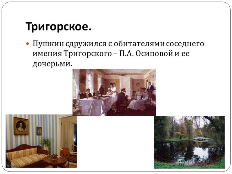Пушкин сдружился с обитателями соседнего имения Тригорского – П. А. Осиповой и ее дочерьми. Тригорское.