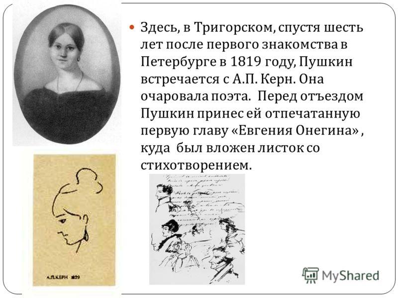 Здесь, в Тригорском, спустя шесть лет после первого знакомства в Петербурге в 1819 году, Пушкин встречается с А. П. Керн. Она очаровала поэта. Перед отъездом Пушкин принес ей отпечатанную первую главу « Евгения Онегина », куда был вложен листок со ст