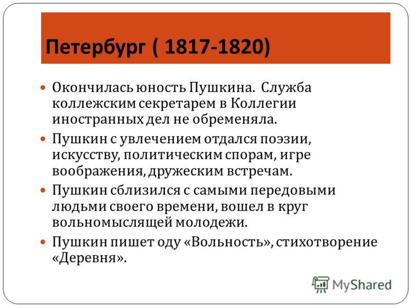 Петербург ( 1817-1820) Окончилась юность Пушкина. Служба коллежским секретарем в Коллегии иностранных дел не обременяла. Пушкин с увлечением отдался поэзии, искусству, политическим спорам, игре воображения, дружеским встречам. Пушкин сблизился с самы