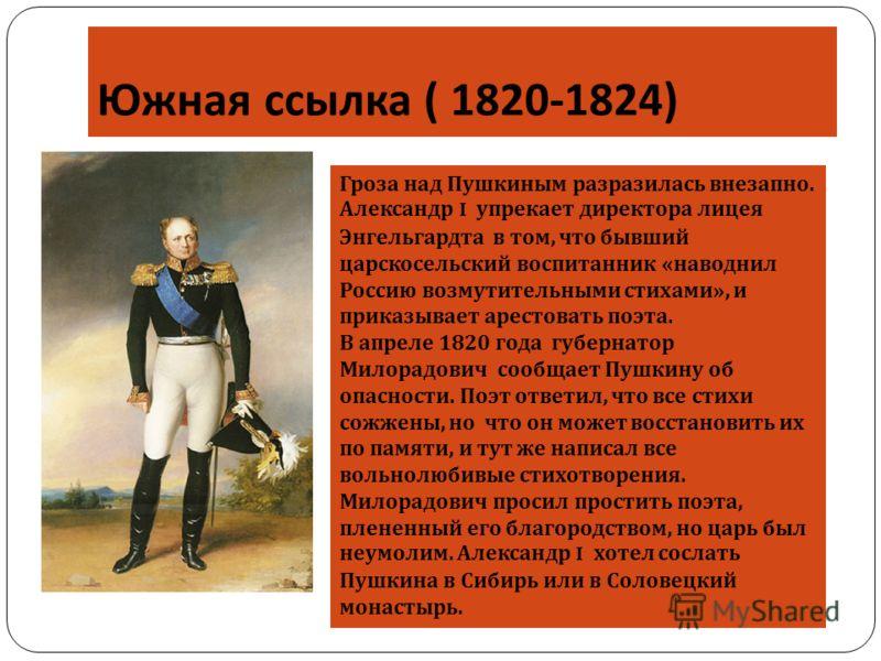 Южная ссылка ( 1820-1824) Гроза над Пушкиным разразилась внезапно. Александр I упрекает директора лицея Энгельгардта в том, что бывший царскосельский воспитанник «наводнил Россию возмутительными стихами», и приказывает арестовать поэта. В апреле 1820
