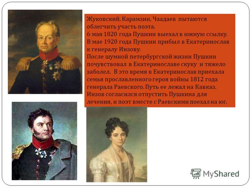 Жуковский, Карамзин, Чаадаев пытаются облегчить участь поэта. 6 мая 1820 года Пушкин выехал в южную ссылку. В мае 1920 года Пушкин прибыл в Екатеринослав к генералу Инзову. После шумной петербургской жизни Пушкин почувствовал в Екатеринославе скуку и