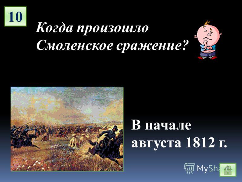10 Когда произошло Смоленское сражение? В начале августа 1812 г.