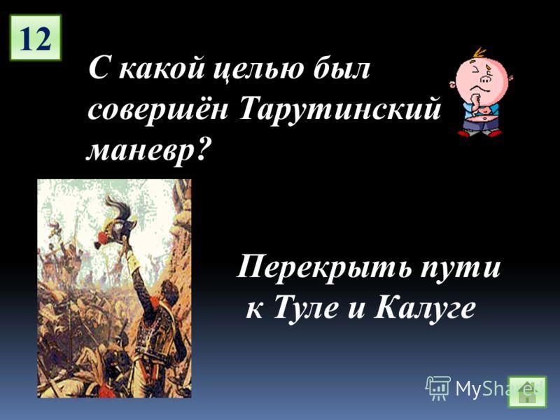 12 С какой целью был совершён Тарутинский маневр? Перекрыть пути к Туле и Калуге
