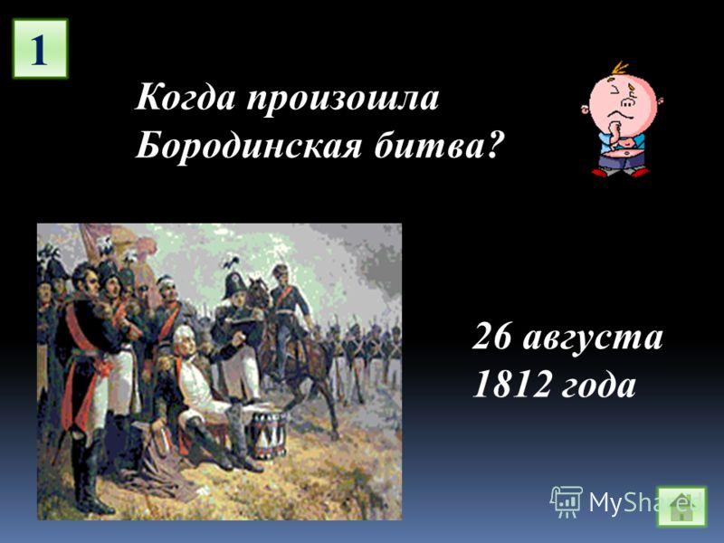 1 Когда произошла Бородинская битва? 26 августа 1812 года