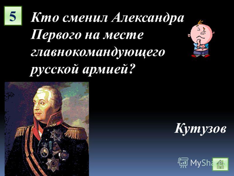 5 Кто сменил Александра Первого на месте главнокомандующего русской армией? Кутузов