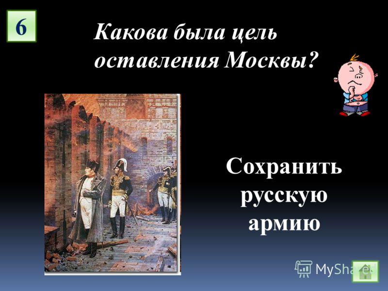 6 Какова была цель оставления Москвы? Сохранить русскую армию