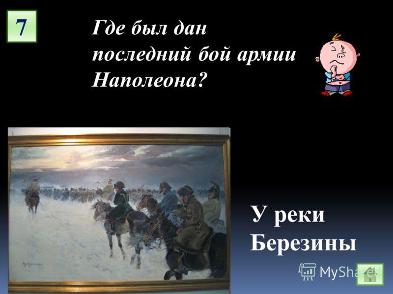 7 Где был дан последний бой армии Наполеона? У реки Березины