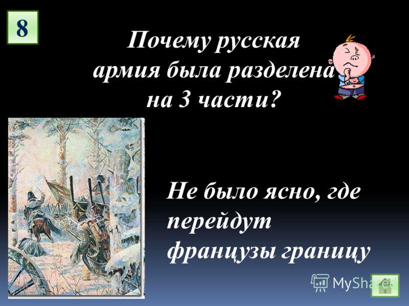 8 Почему русская армия была разделена на 3 части? Не было ясно, где перейдут французы границу