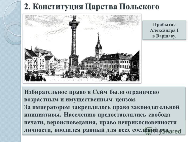 2. Конституция Царства Польского Прибытие Александра I в Варшаву. Прибытие Александра I в Варшаву. Согласно Конституции Российский император становился королем польским. Законодательная власть принадлежала Сейму – сословно- представительному учрежден