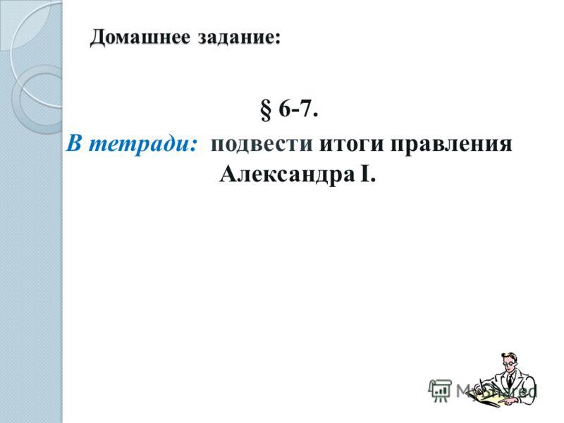 Домашнее задание: § 6-7. В тетради: подвести итоги правления Александра I.