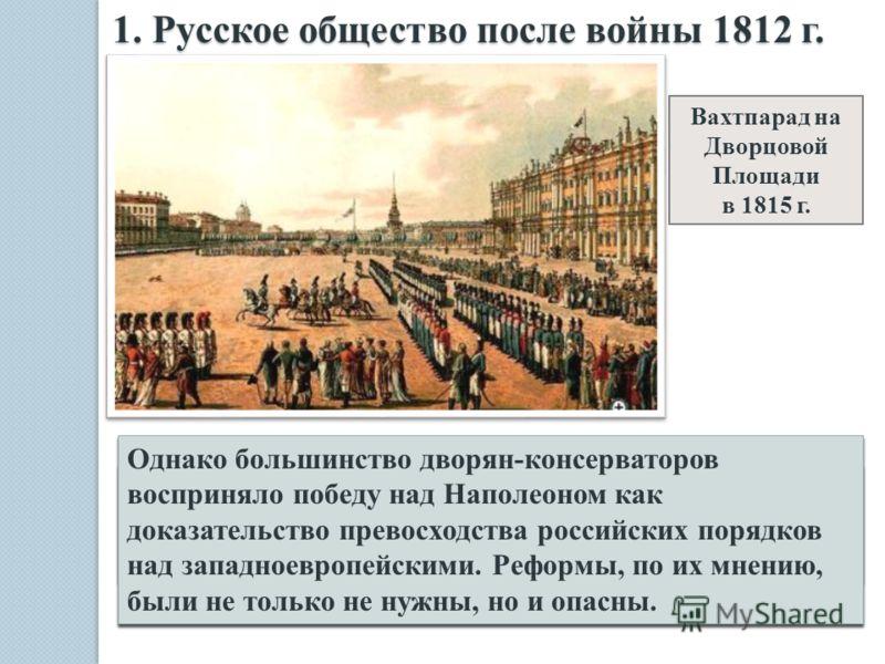 1. Русское общество после войны 1812 г. Вахтпарад на Дворцовой Площади в 1815 г. Вся России – это разные слои населения, надеялись с помощью реформ решить свои проблемы, с которыми не мог не считаться царь: - свободомыслящие дворяне ждали конституции