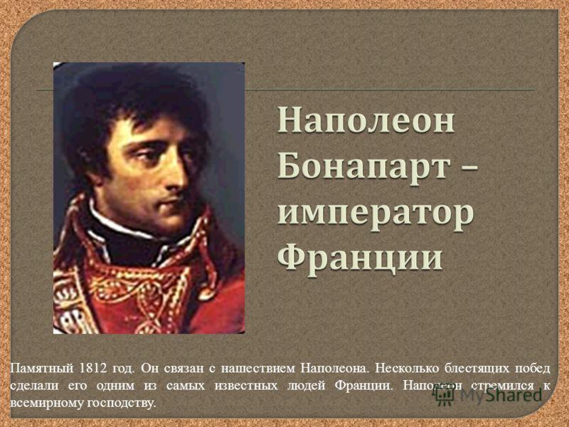 Памятный 1812 год. Он связан с нашествием Наполеона. Несколько блестящих побед сделали его одним из самых известных людей Франции. Наполеон стремился к всемирному господству.