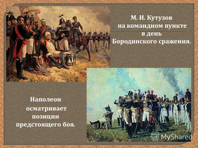 М. И. Кутузов на командном пункте в день Бородинского сражения. Наполеон осматривает позиции предстоящего боя.