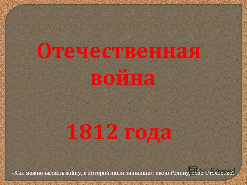 Отечественная война 1812 года -Как можно назвать войну, в которой люди защищают свою Родину, свое Отечество?