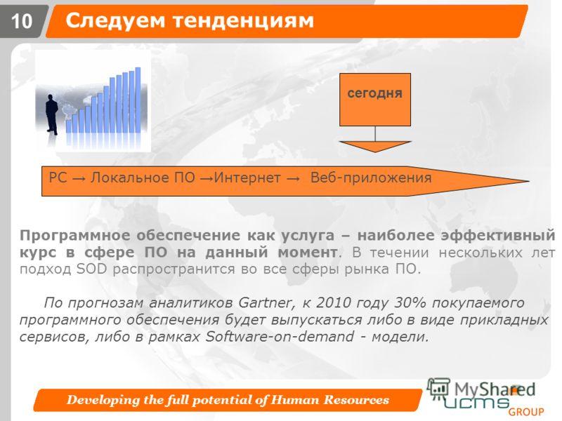 Developing the full potential of Human Resources 9 Традиционное ПО – все ли хорошо? Недостатки традиционного ПО Большие начальные затраты (плата за лицензию) Длительный процесс внедрения Сложность доступа к информации извне системы Необходимость подд