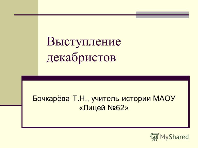 Выступление декабристов Бочкарёва Т.Н., учитель истории МАОУ «Лицей 62»