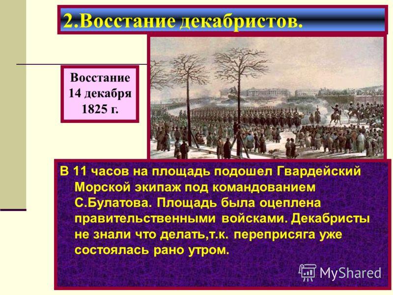 В 11 часов на площадь подошел Гвардейский Морской экипаж под командованием С.Булатова. Площадь была оцеплена правительственными войсками. Декабристы не знали что делать,т.к. переприсяга уже состоялась рано утром. 2.Восстание декабристов. Восстание 14