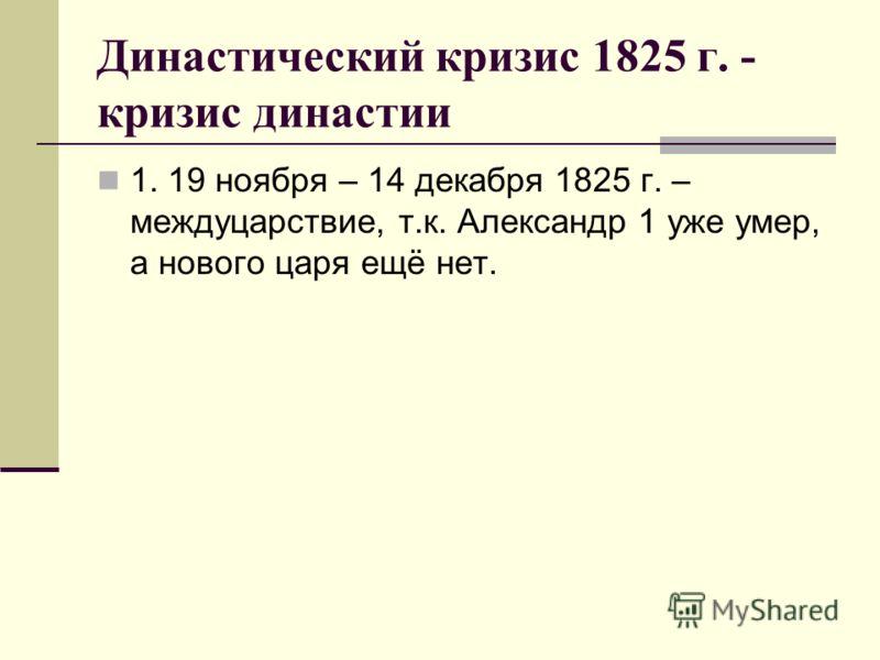 Династический кризис 1825 г. - кризис династии 1. 19 ноября – 14 декабря 1825 г. – междуцарствие, т.к. Александр 1 уже умер, а нового царя ещё нет.