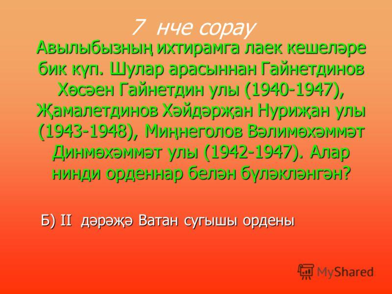 1941 нче елда Район Хәрби Комиссариатында мобилизацияләнеп ике Слава орденына лаек булган авылдашыбызны атагыз. 6 нче сорау А) Мустафин Фәтих абый