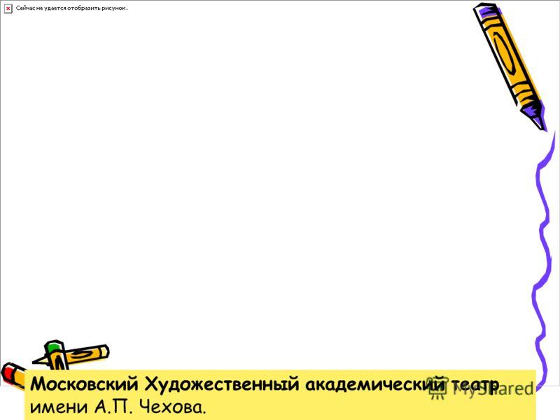 Московский Художественный академический театр имени А.П. Чехова.