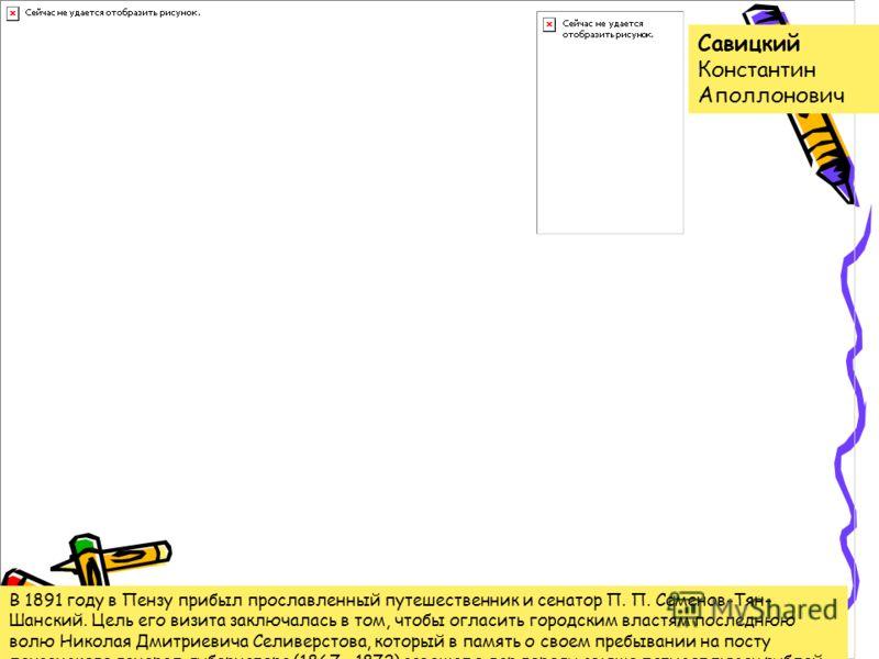 Савицкий Константин Аполлонович В 1891 году в Пензу прибыл прославленный путешественник и сенатор П. П. Семенов-Тян- Шанский. Цель его визита заключалась в том, чтобы огласить городским властям последнюю волю Николая Дмитриевича Селиверстова, который