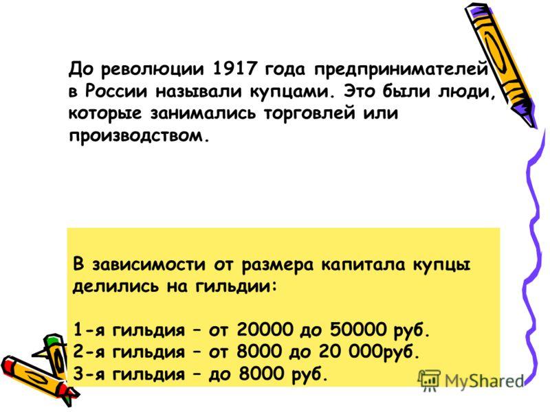 В зависимости от размера капитала купцы делились на гильдии: 1-я гильдия – от 20000 до 50000 руб. 2-я гильдия – от 8000 до 20 000руб. 3-я гильдия – до 8000 руб. До революции 1917 года предпринимателей в России называли купцами. Это были люди, которые