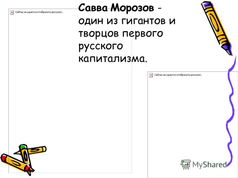 Савва Морозов - один из гигантов и творцов первого русского капитализма.