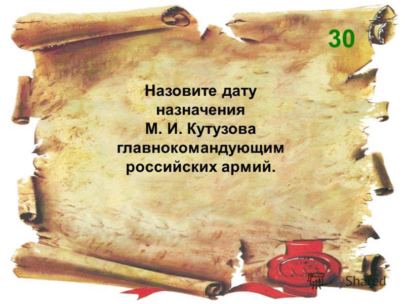 Назовите дату назначения М. И. Кутузова главнокомандующим российских армий. 30