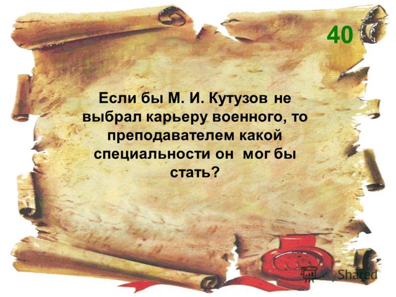 Если бы М. И. Кутузов не выбрал карьеру военного, то преподавателем какой специальности он мог бы стать? 40
